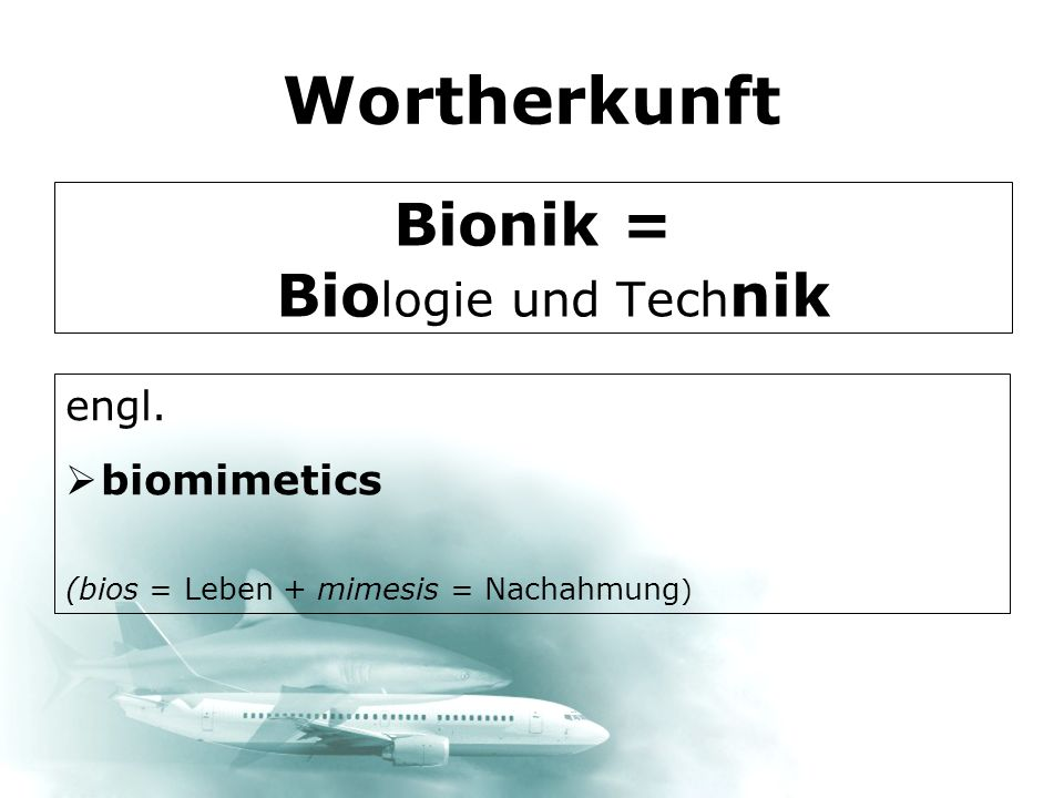 Wortherkunft Bionik = Bio logie und Tech nik engl. biomimetics (bios = Leben + mimesis = Nachahmung )