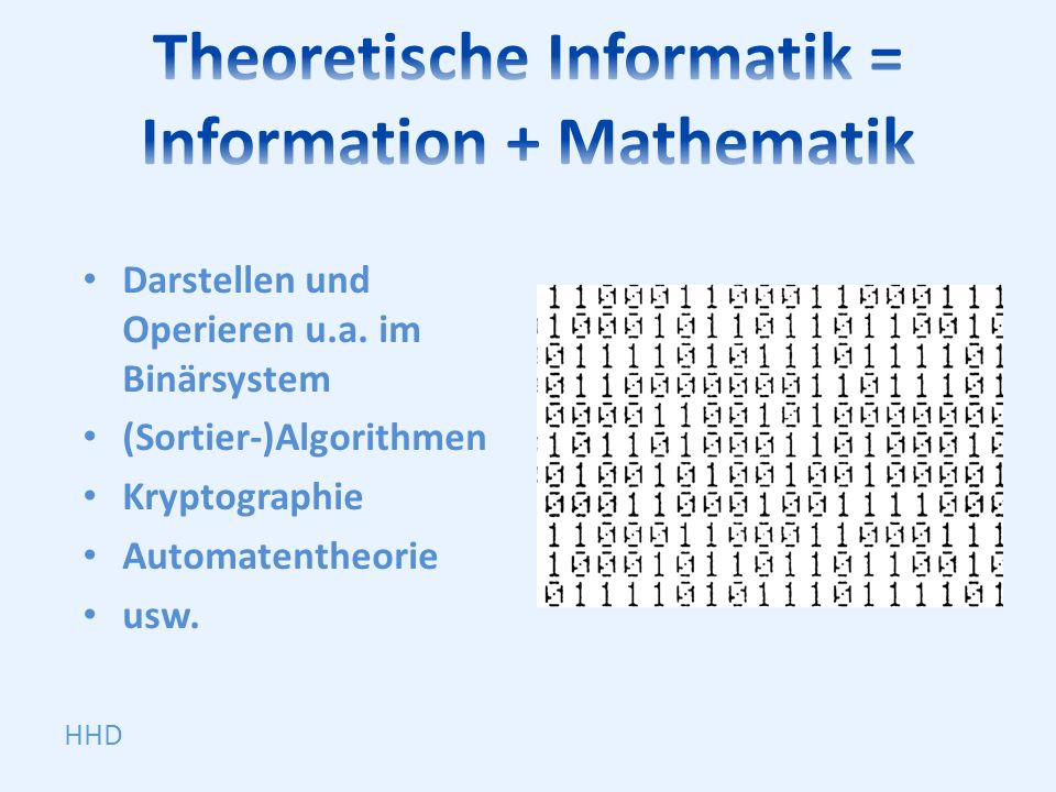 Darstellen und Operieren u.a. im Binärsystem (Sortier-)Algorithmen Kryptographie Automatentheorie usw. HHD