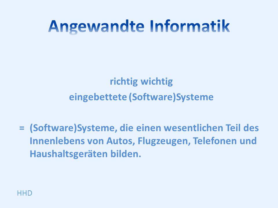 richtig wichtig eingebettete (Software)Systeme =(Software)Systeme, die einen wesentlichen Teil des Innenlebens von Autos, Flugzeugen, Telefonen und Ha