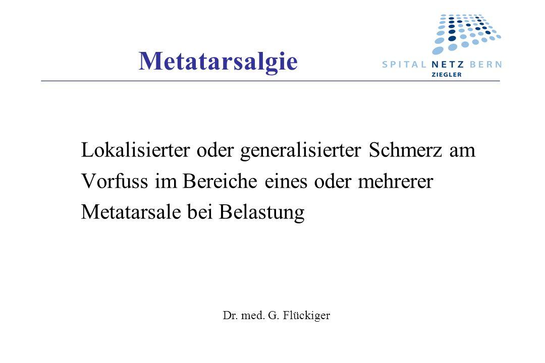 Metatarsalgie Lokalisierter oder generalisierter Schmerz am Vorfuss im Bereiche eines oder mehrerer Metatarsale bei Belastung Dr. med. G. Flückiger