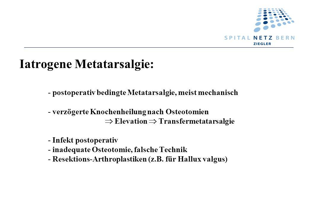 Iatrogene Metatarsalgie: - postoperativ bedingte Metatarsalgie, meist mechanisch - verzögerte Knochenheilung nach Osteotomien Elevation Transfermetata