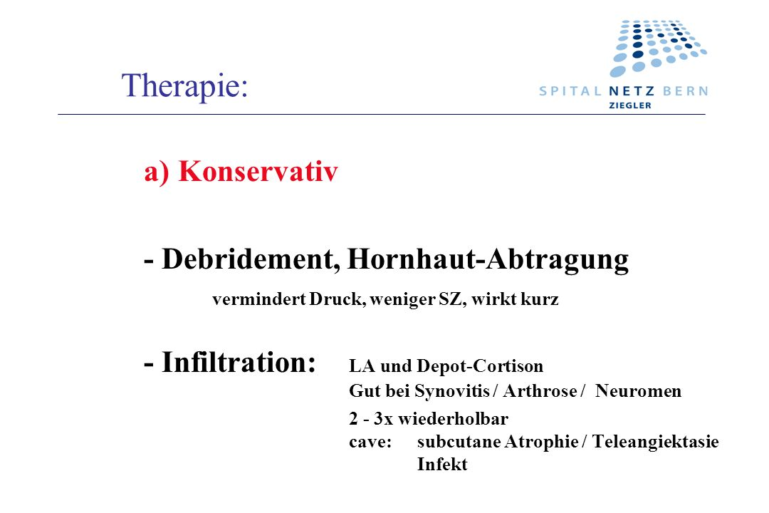 Therapie: a)Konservativ - Debridement, Hornhaut-Abtragung vermindert Druck, weniger SZ, wirkt kurz - Infiltration: LA und Depot-Cortison Gut bei Synov