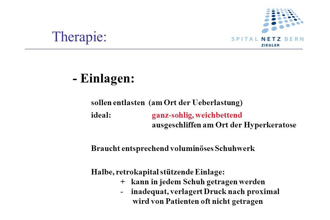 Therapie: - Einlagen: sollen entlasten (am Ort der Ueberlastung) ideal: ganz-sohlig, weichbettend ausgeschliffen am Ort der Hyperkeratose Braucht ents
