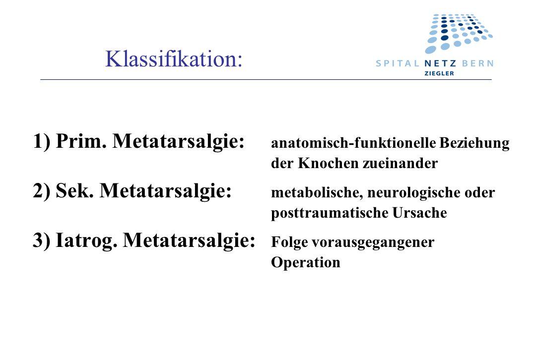 1) Prim. Metatarsalgie: anatomisch-funktionelle Beziehung der Knochen zueinander 2) Sek. Metatarsalgie: metabolische, neurologische oder posttraumatis