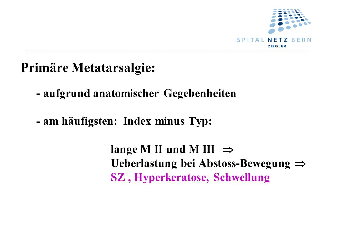 Primäre Metatarsalgie: - aufgrund anatomischer Gegebenheiten - am häufigsten: Index minus Typ: lange M II und M III Ueberlastung bei Abstoss-Bewegung
