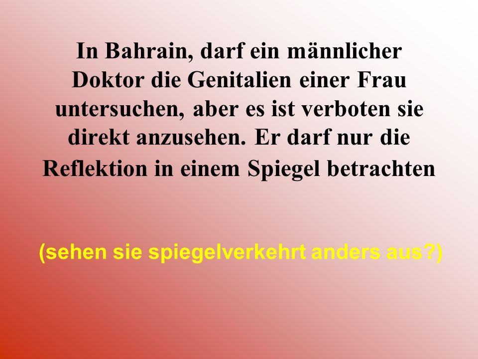 In Bahrain, darf ein männlicher Doktor die Genitalien einer Frau untersuchen, aber es ist verboten sie direkt anzusehen. Er darf nur die Reflektion in