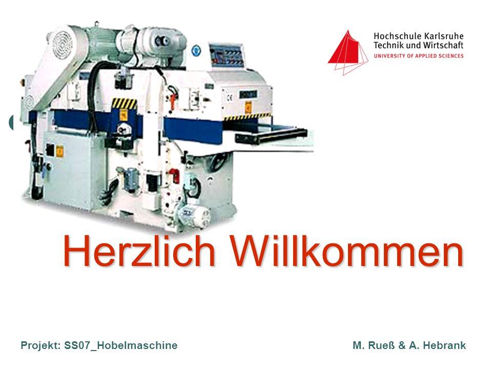 Projekt: SS07_Hobelmaschine M. Rueß & A. Hebrank Herzlich Willkommen Herzlich Willkommen