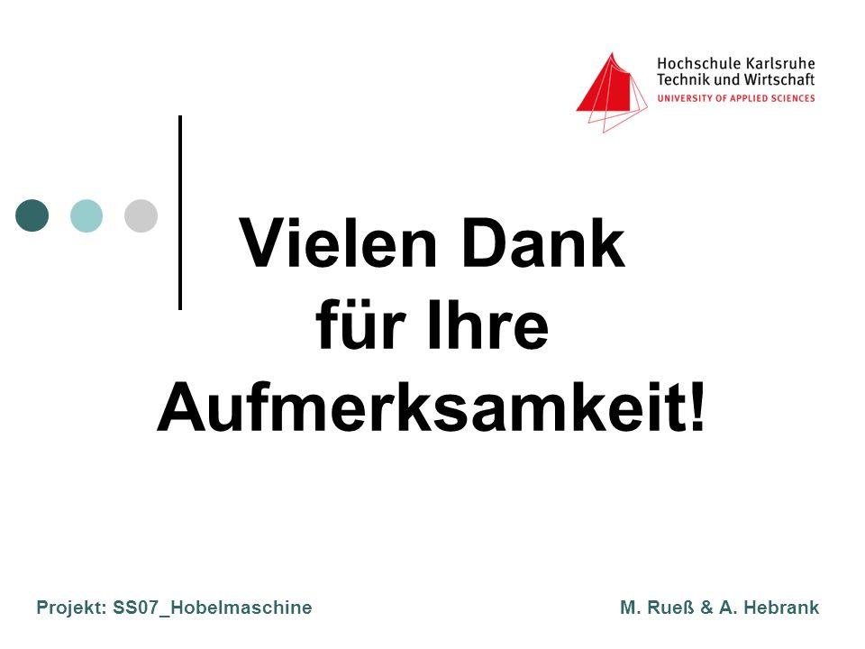 Projekt: SS07_Hobelmaschine M. Rueß & A. Hebrank Vielen Dank für Ihre Aufmerksamkeit!