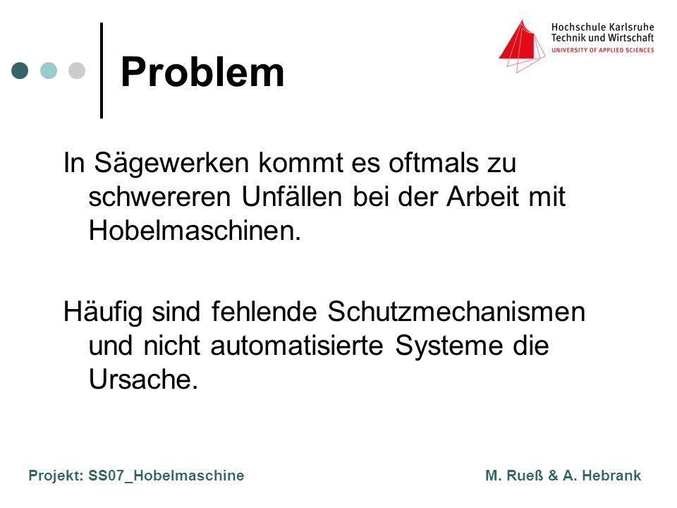 Projekt: SS07_Hobelmaschine M. Rueß & A. Hebrank Problem In Sägewerken kommt es oftmals zu schwereren Unfällen bei der Arbeit mit Hobelmaschinen. Häuf