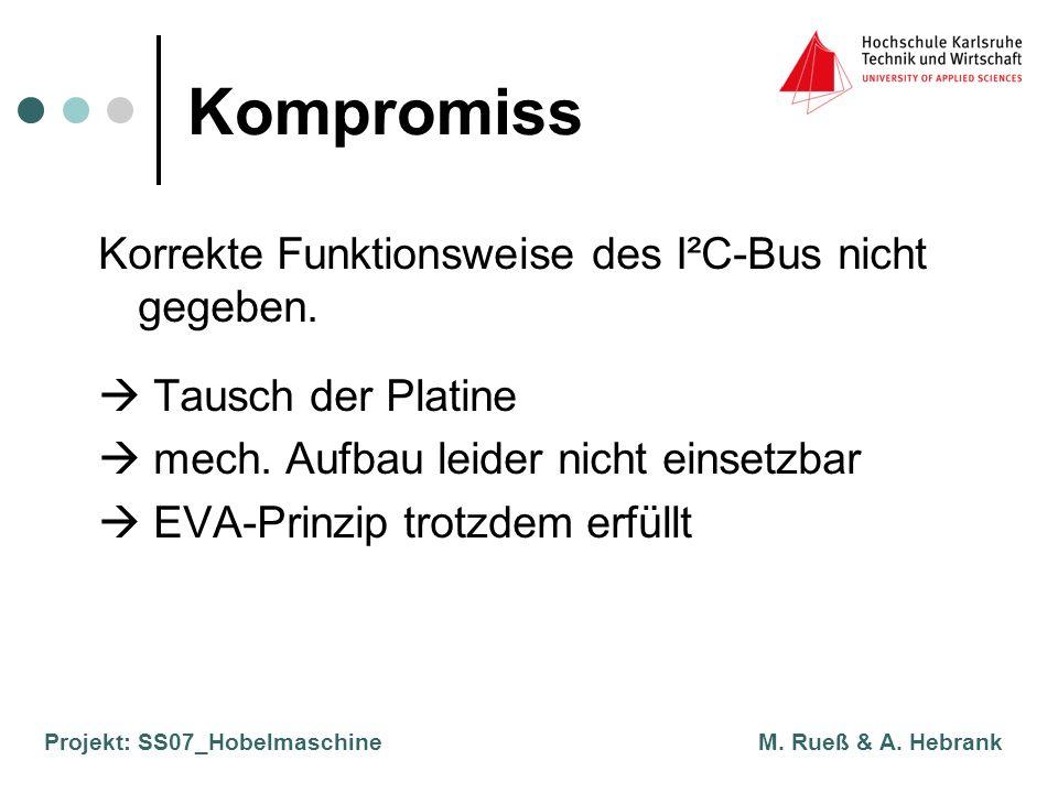 Projekt: SS07_Hobelmaschine M. Rueß & A. Hebrank Kompromiss Korrekte Funktionsweise des I²C-Bus nicht gegeben. Tausch der Platine mech. Aufbau leider
