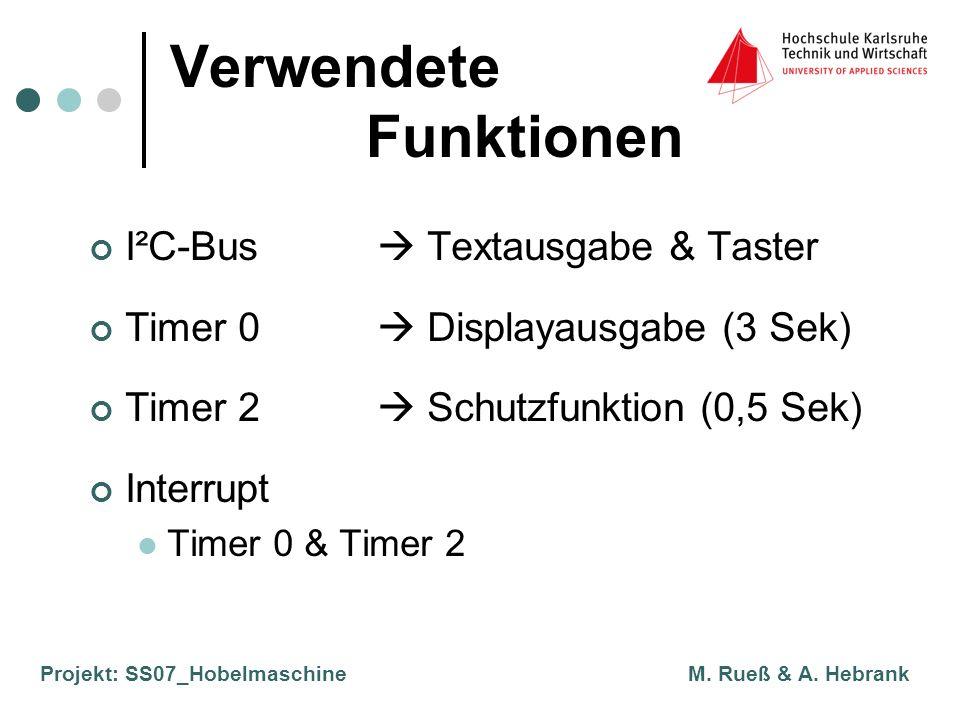Projekt: SS07_Hobelmaschine M. Rueß & A. Hebrank Verwendete Funktionen I²C-Bus Textausgabe & Taster Timer 0 Displayausgabe (3 Sek) Timer 2 Schutzfunkt