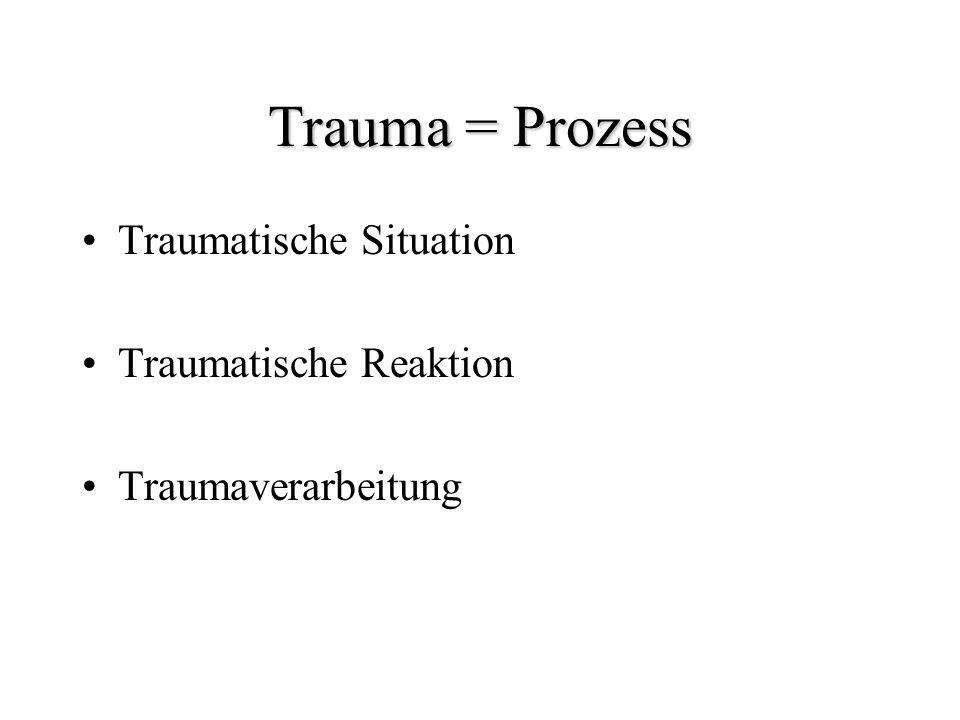 Trauma = Prozess Traumatische Situation Traumatische Reaktion Traumaverarbeitung