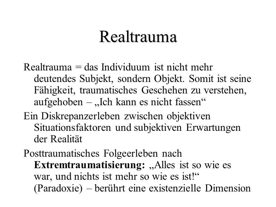 Realtrauma Realtrauma = das Individuum ist nicht mehr deutendes Subjekt, sondern Objekt. Somit ist seine Fähigkeit, traumatisches Geschehen zu versteh
