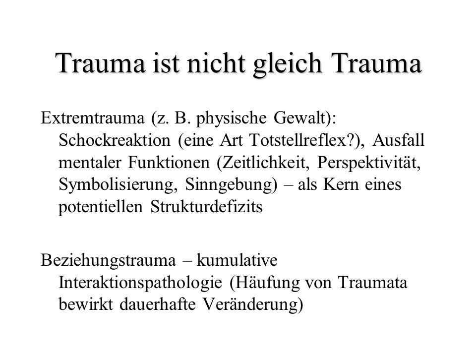 Trauma ist nicht gleich Trauma Extremtrauma (z. B. physische Gewalt): Schockreaktion (eine Art Totstellreflex?), Ausfall mentaler Funktionen (Zeitlich