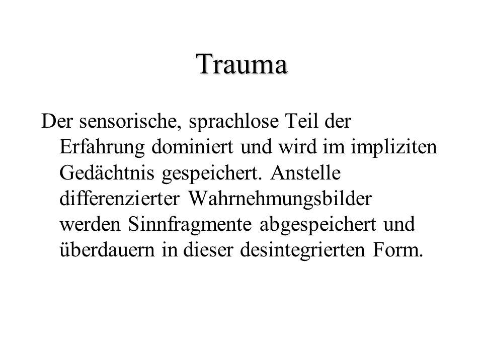 Trauma Der sensorische, sprachlose Teil der Erfahrung dominiert und wird im impliziten Gedächtnis gespeichert. Anstelle differenzierter Wahrnehmungsbi
