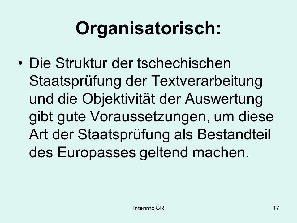 Interinfo ČR17 Organisatorisch: Die Struktur der tschechischen Staatsprüfung der Textverarbeitung und die Objektivität der Auswertung gibt gute Voraussetzungen, um diese Art der Staatsprüfung als Bestandteil des Europasses geltend machen.