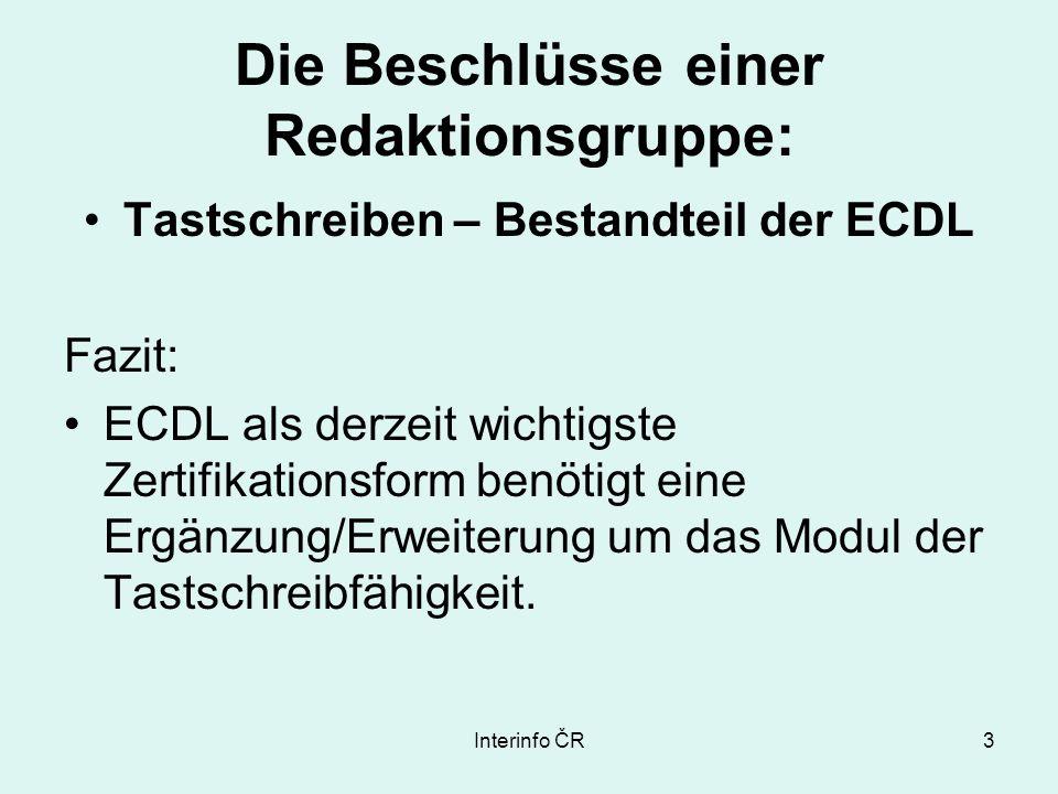 Interinfo ČR3 Die Beschlüsse einer Redaktionsgruppe: Tastschreiben – Bestandteil der ECDL Fazit: ECDL als derzeit wichtigste Zertifikationsform benötigt eine Ergänzung/Erweiterung um das Modul der Tastschreibfähigkeit.