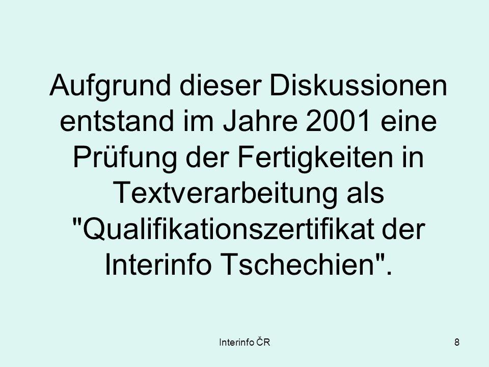 Interinfo ČR8 Aufgrund dieser Diskussionen entstand im Jahre 2001 eine Prüfung der Fertigkeiten in Textverarbeitung als Qualifikationszertifikat der Interinfo Tschechien .