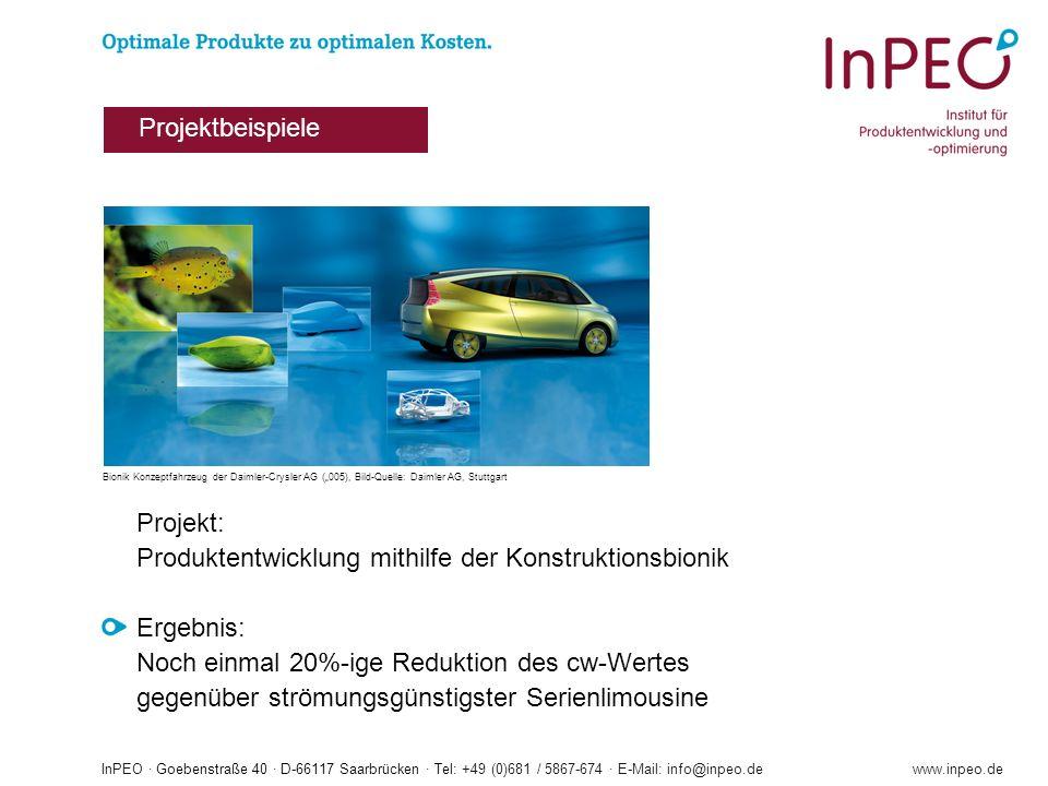 InPEO · Goebenstraße 40 · D-66117 Saarbrücken · Tel: +49 (0)681 / 5867-674 · E-Mail: info@inpeo.dewww.inpeo.de Projekt: Produktentwicklung mithilfe der Konstruktionsbionik Ergebnis: Noch einmal 20%-ige Reduktion des cw-Wertes gegenüber strömungsgünstigster Serienlimousine Projektbeispiele Bionik Konzeptfahrzeug der Daimler-Crysler AG (005), Bild-Quelle: Daimler AG, Stuttgart
