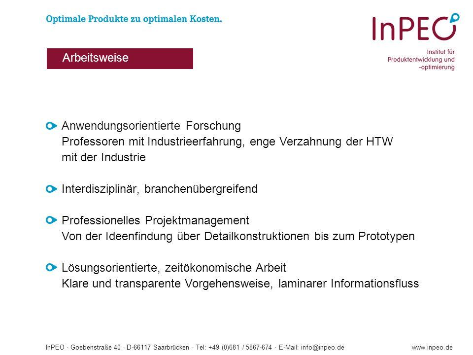 InPEO · Goebenstraße 40 · D-66117 Saarbrücken · Tel: +49 (0)681 / 5867-674 · E-Mail: info@inpeo.dewww.inpeo.de Anwendungsorientierte Forschung Professoren mit Industrieerfahrung, enge Verzahnung der HTW mit der Industrie Interdisziplinär, branchenübergreifend Professionelles Projektmanagement Von der Ideenfindung über Detailkonstruktionen bis zum Prototypen Lösungsorientierte, zeitökonomische Arbeit Klare und transparente Vorgehensweise, laminarer Informationsfluss Arbeitsweise