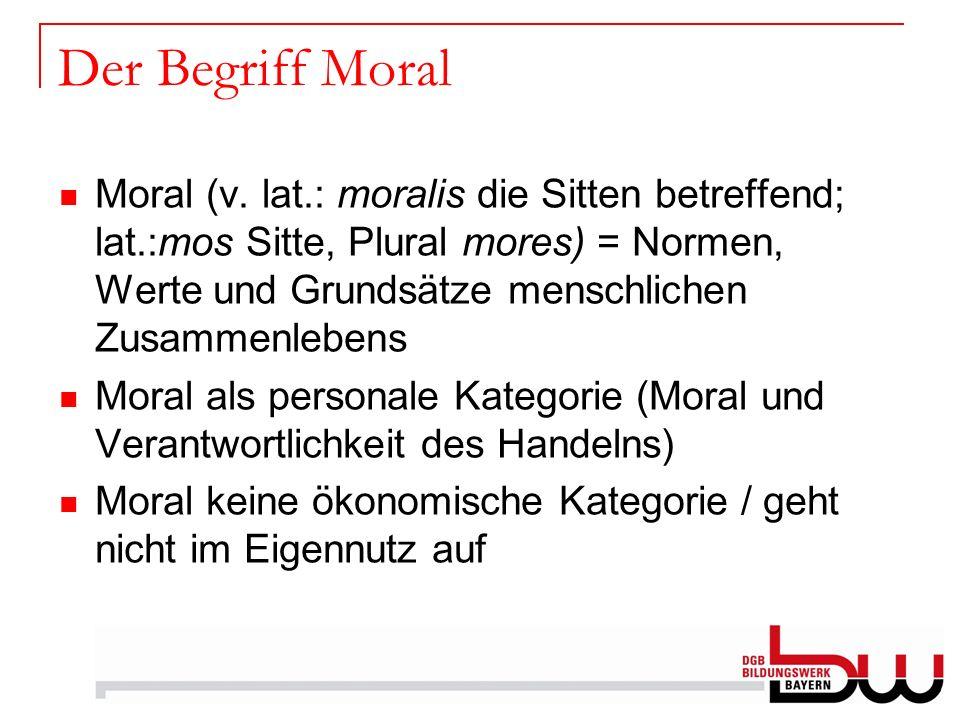 Der Begriff Moral Moral (v. lat.: moralis die Sitten betreffend; lat.:mos Sitte, Plural mores) = Normen, Werte und Grundsätze menschlichen Zusammenleb