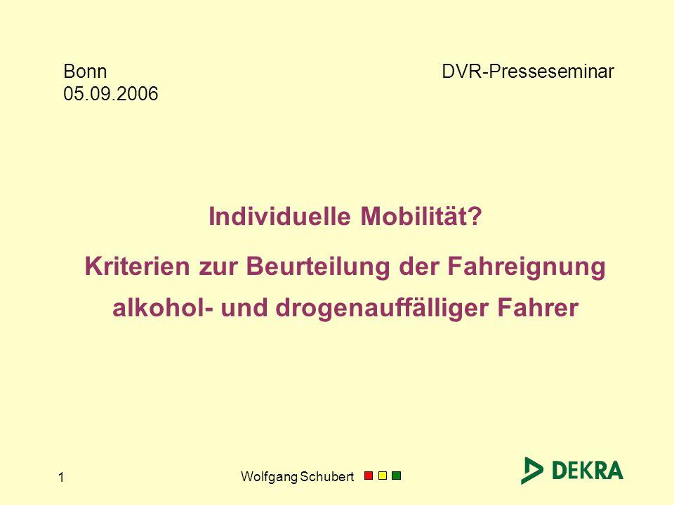 Wolfgang Schubert 1 Bonn 05.09.2006 Individuelle Mobilität? Kriterien zur Beurteilung der Fahreignung alkohol- und drogenauffälliger Fahrer DVR-Presse