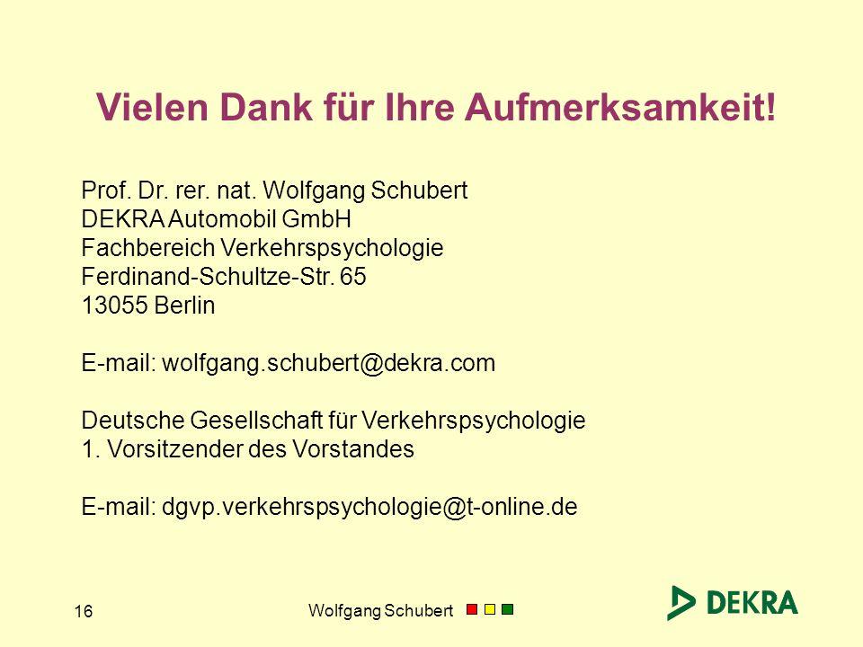 Wolfgang Schubert 16 Vielen Dank für Ihre Aufmerksamkeit! Prof. Dr. rer. nat. Wolfgang Schubert DEKRA Automobil GmbH Fachbereich Verkehrspsychologie F