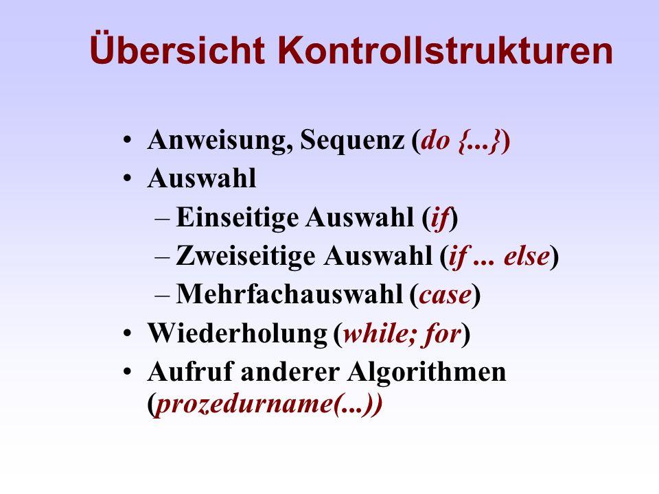 Übersicht Kontrollstrukturen Anweisung, Sequenz (do {...}) Auswahl –Einseitige Auswahl (if) –Zweiseitige Auswahl (if... else) –Mehrfachauswahl (case)