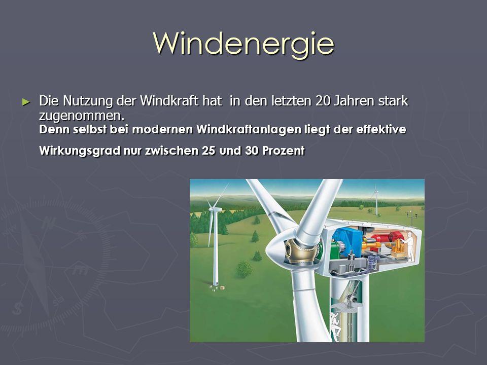 Windenergie Die Nutzung der Windkraft hat in den letzten 20 Jahren stark zugenommen. Denn selbst bei modernen Windkraftanlagen liegt der effektive Wir