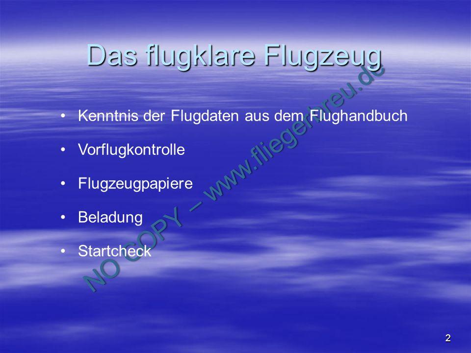 NO COPY – www.fliegerbreu.de 2 Das flugklare Flugzeug Kenntnis der Flugdaten aus dem Flughandbuch Vorflugkontrolle Flugzeugpapiere Beladung Startcheck