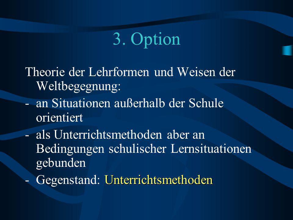 3. Option Theorie der Lehrformen und Weisen der Weltbegegnung: -an Situationen außerhalb der Schule orientiert -als Unterrichtsmethoden aber an Beding