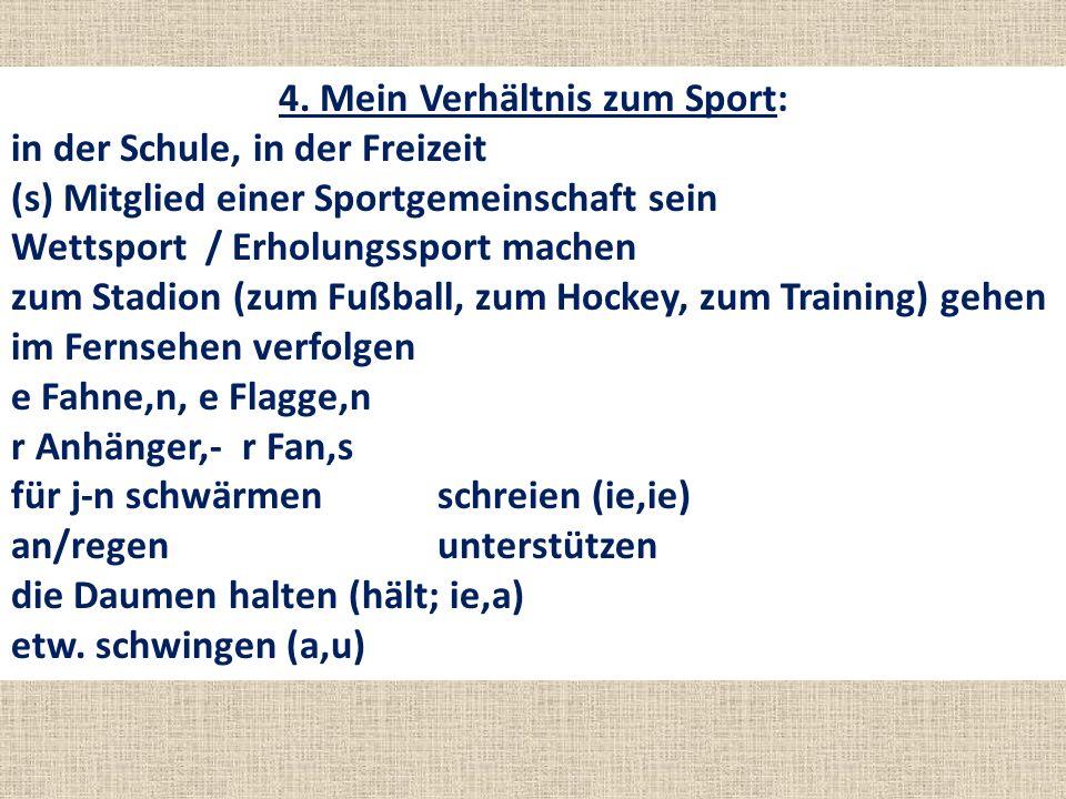 4. Mein Verhältnis zum Sport: in der Schule, in der Freizeit (s) Mitglied einer Sportgemeinschaft sein Wettsport / Erholungssport machen zum Stadion (