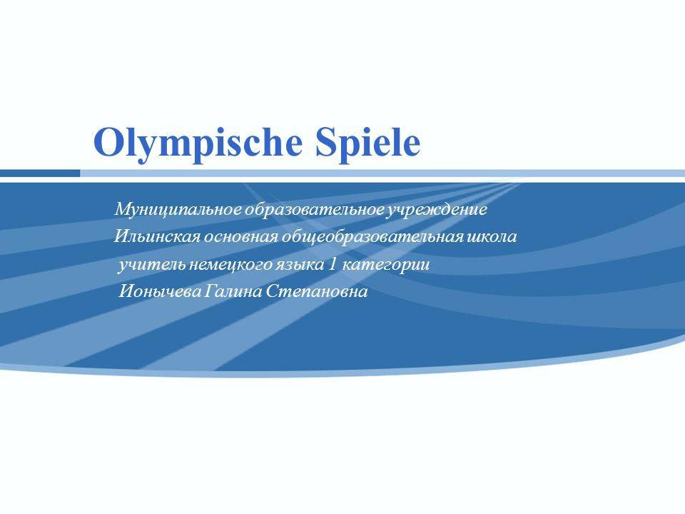 Olympische Spiele Муниципальное образовательное учреждение Ильинская основная общеобразовательная школа учитель немецкого языка 1 категории Ионычева Г