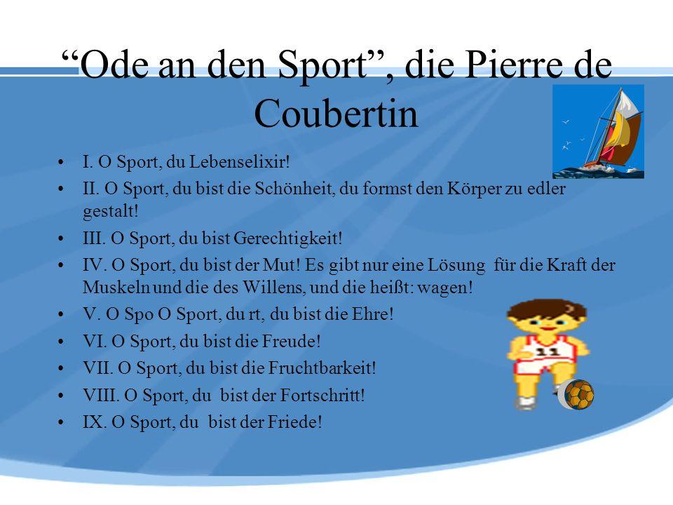 Ode an den Sport, die Pierre de Coubertin I. O Sport, du Lebenselixir! II. O Sport, du bist die Schönheit, du formst den Körper zu edler gestalt! III.