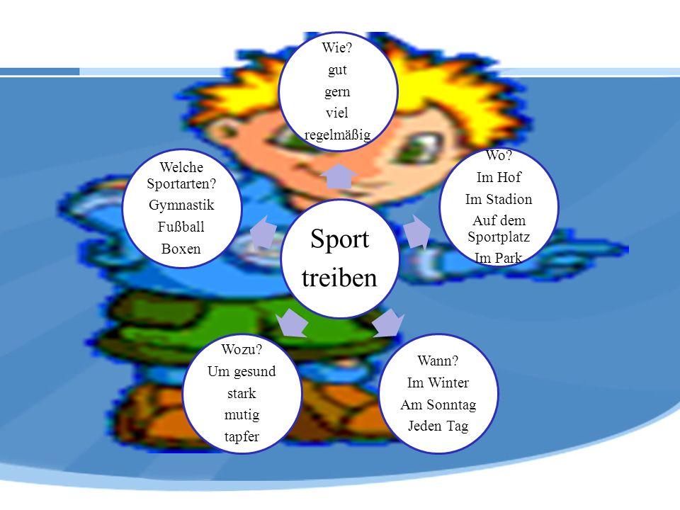 Sport treiben Wie? gut gern viel regelmäßig Wo? Im Hof Im Stadion Auf dem Sportplatz Im Park Wann? Im Winter Am Sonntag Jeden Tag Wozu? Um gesund star