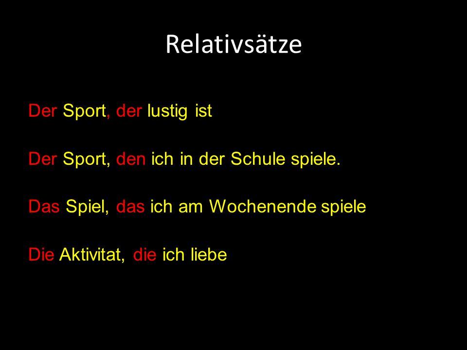 Relativsätze Der Sport, der lustig ist Der Sport, den ich in der Schule spiele. Das Spiel, das ich am Wochenende spiele Die Aktivitat, die ich liebe