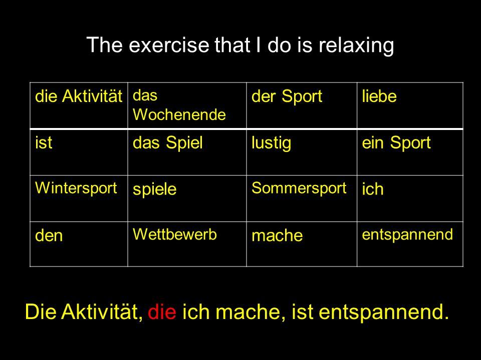 The exercise that I do is relaxing Die Aktivität, die ich mache, ist entspannend. die Aktivität das Wochenende der Sportliebe istdas Spiellustigein Sp