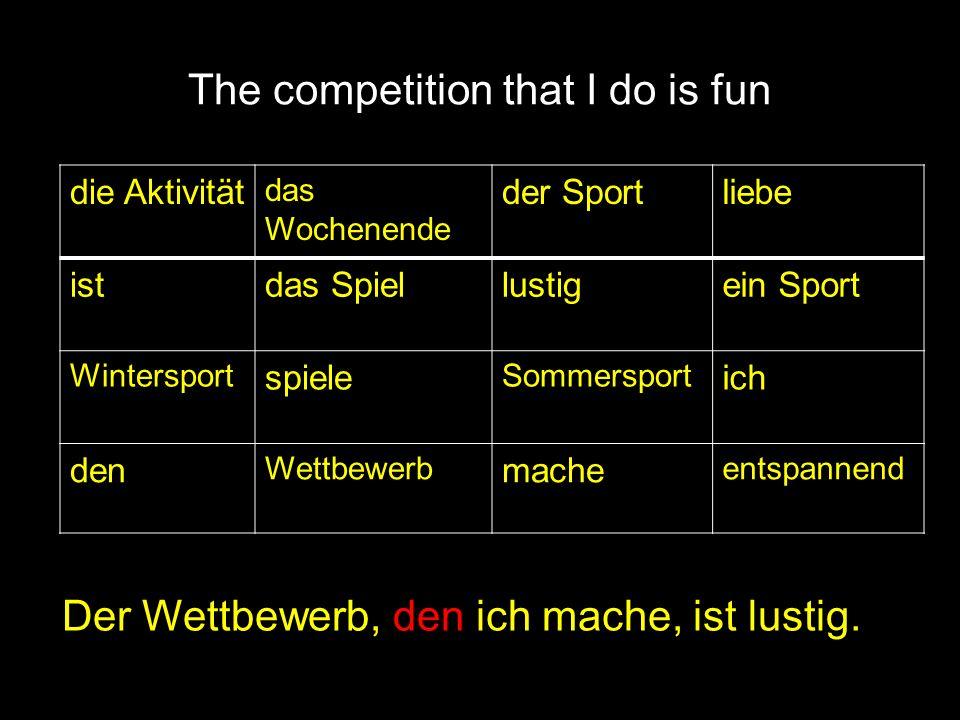 The competition that I do is fun Der Wettbewerb, den ich mache, ist lustig. die Aktivität das Wochenende der Sportliebe istdas Spiellustigein Sport Wi