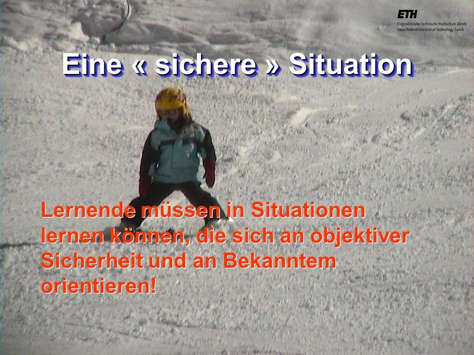040925 ETH Zürich IBSW Lernstufen und Sicherheit - Pius Disler Eine « sichere » Situation Lernende müssen in Situationen lernen können, die sich an ob