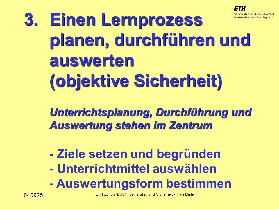 040925 ETH Zürich IBSW Lernstufen und Sicherheit - Pius Disler 3.Einen Lernprozess planen, durchführen und auswerten (objektive Sicherheit) Unterricht
