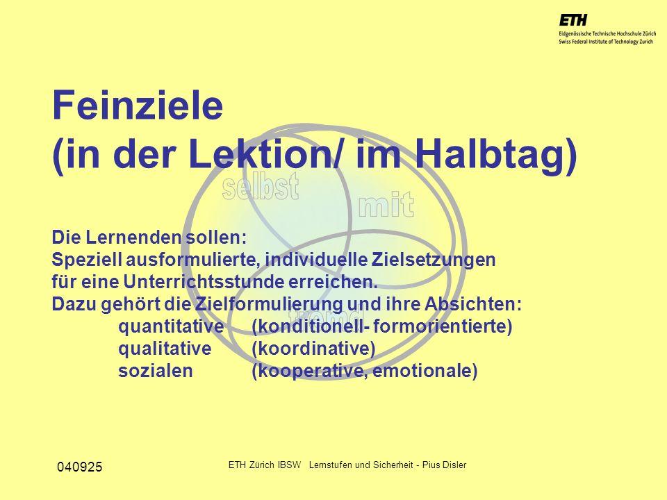 040925 ETH Zürich IBSW Lernstufen und Sicherheit - Pius Disler Feinziele (in der Lektion/ im Halbtag) Die Lernenden sollen: Speziell ausformulierte, i