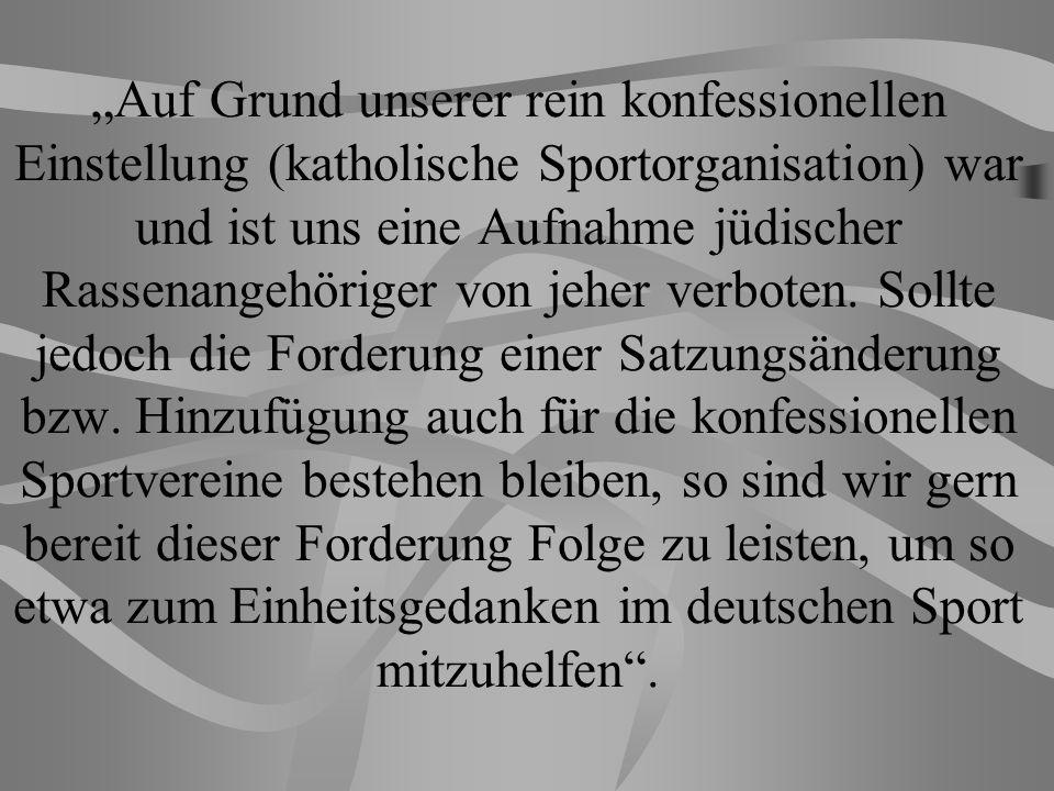Auf Grund unserer rein konfessionellen Einstellung (katholische Sportorganisation) war und ist uns eine Aufnahme jüdischer Rassenangehöriger von jeher verboten.