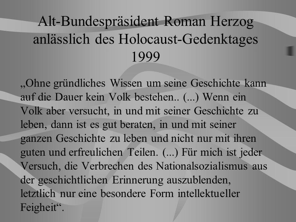 Alt-Bundespräsident Roman Herzog anlässlich des Holocaust-Gedenktages 1999 Ohne gründliches Wissen um seine Geschichte kann auf die Dauer kein Volk bestehen..