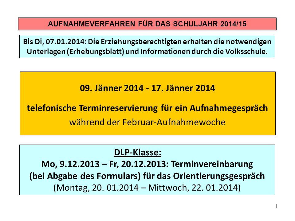 I AUFNAHMEVERFAHREN FÜR DAS SCHULJAHR 2014/15 09. Jänner 2014 - 17. Jänner 2014 telefonische Terminreservierung für ein Aufnahmegespräch während der F