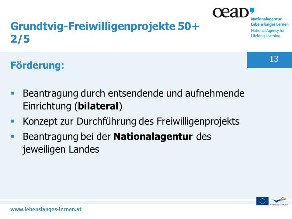 www.lebenslanges-lernen.at 13 Grundtvig-Freiwilligenprojekte 50+ 2/5 Förderung: Beantragung durch entsendende und aufnehmende Einrichtung (bilateral)