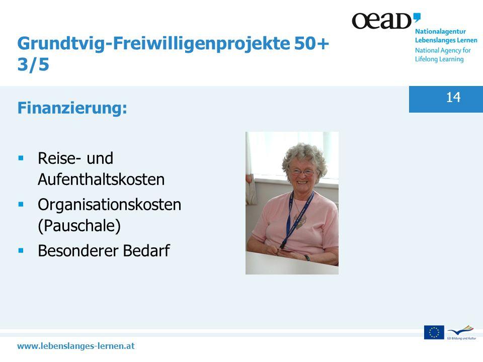 www.lebenslanges-lernen.at 14 Grundtvig-Freiwilligenprojekte 50+ 3/5 Finanzierung: Reise- und Aufenthaltskosten Organisationskosten (Pauschale) Besond