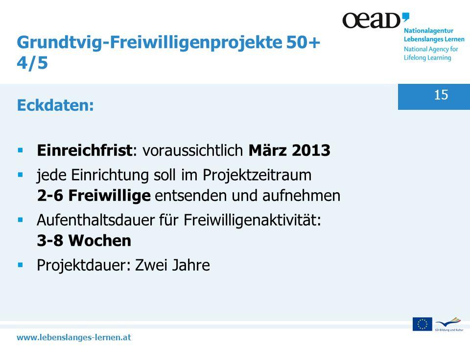 www.lebenslanges-lernen.at 15 Grundtvig-Freiwilligenprojekte 50+ 4/5 Eckdaten: Einreichfrist: voraussichtlich März 2013 jede Einrichtung soll im Proje