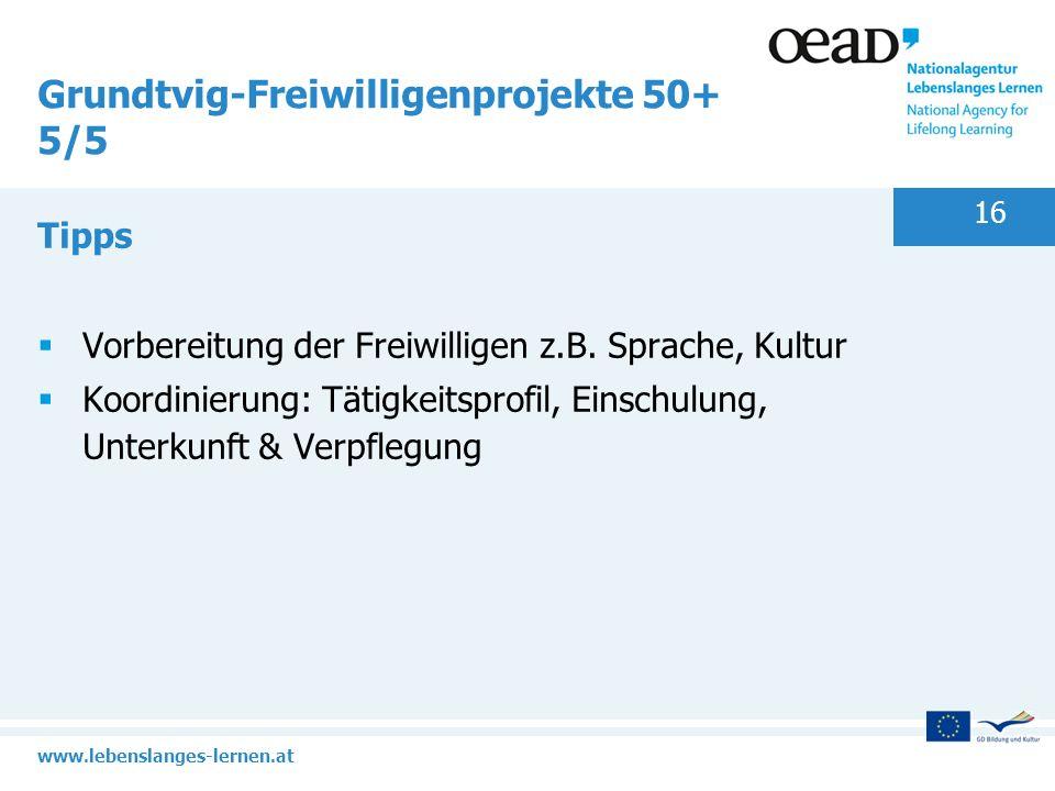 www.lebenslanges-lernen.at 16 Grundtvig-Freiwilligenprojekte 50+ 5/5 Tipps Vorbereitung der Freiwilligen z.B. Sprache, Kultur Koordinierung: Tätigkeit