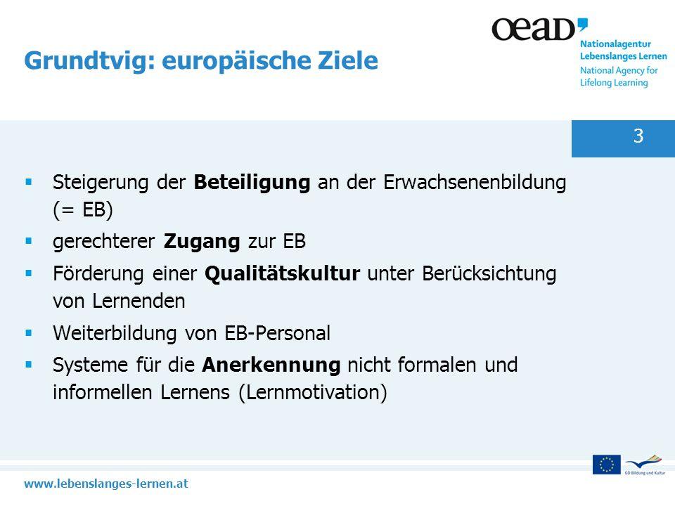 www.lebenslanges-lernen.at 3 Grundtvig: europäische Ziele Steigerung der Beteiligung an der Erwachsenenbildung (= EB) gerechterer Zugang zur EB Förder