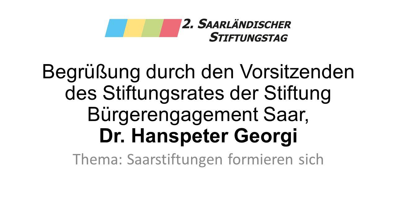 Begrüßung durch den Vorsitzenden des Stiftungsrates der Stiftung Bürgerengagement Saar, Dr. Hanspeter Georgi Thema: Saarstiftungen formieren sich